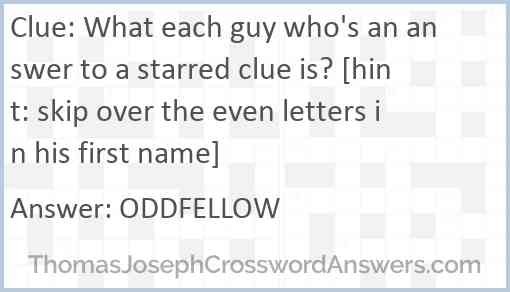 What each guy who's an answer to a starred clue is? [hint: skip over the even letters in his first name] Answer